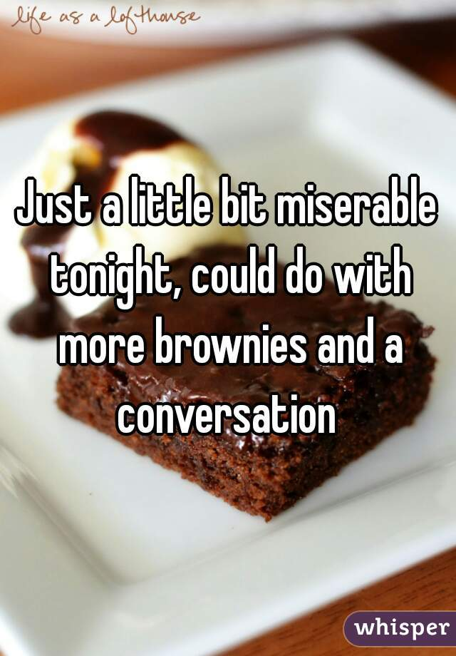 Just a little bit miserable tonight, could do with more brownies and a conversation