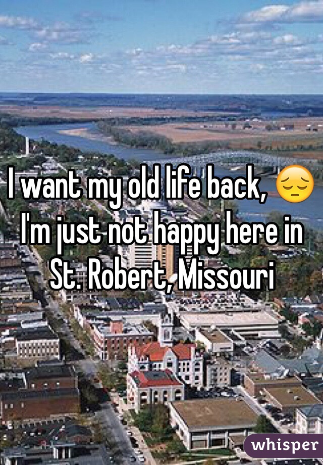 I want my old life back, 😔I'm just not happy here in St. Robert, Missouri