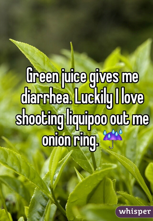 Green juice gives me diarrhea. Luckily I love shooting liquipoo out me onion ring. ☔️