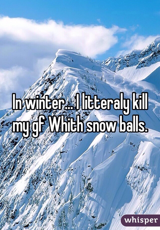In winter... I litteraly kill my gf Whith snow balls.