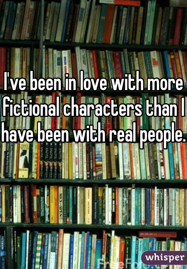 I've been in love with more fictional characters than I have been with real people.