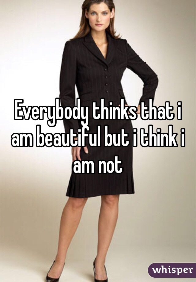 Everybody thinks that i am beautiful but i think i am not