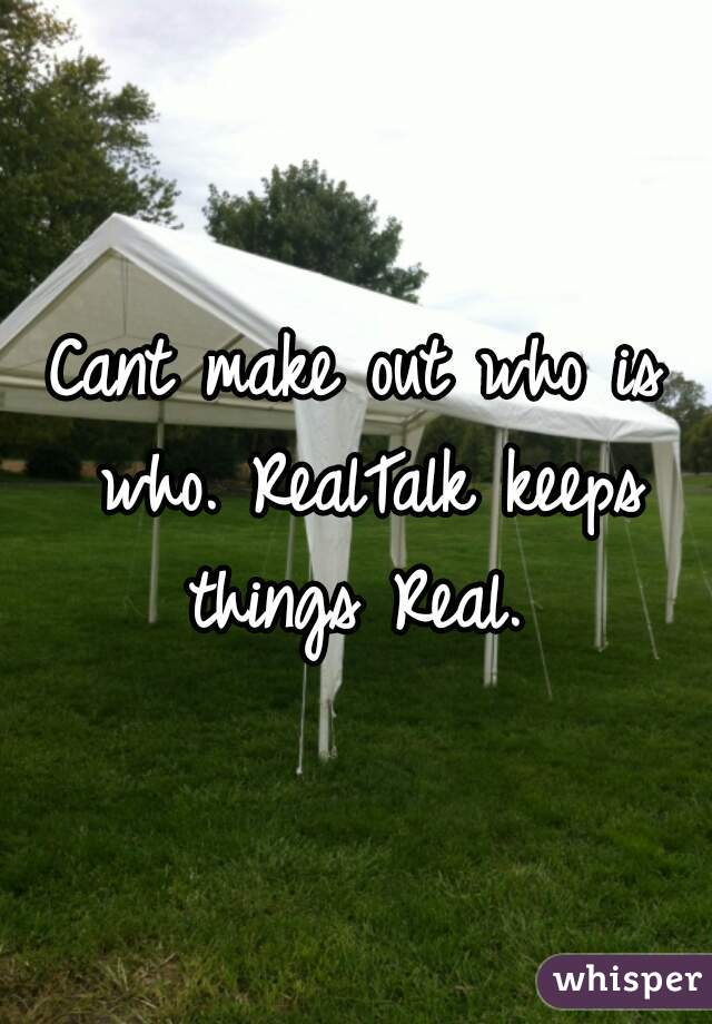 Cant make out who is who. RealTalk keeps things Real.