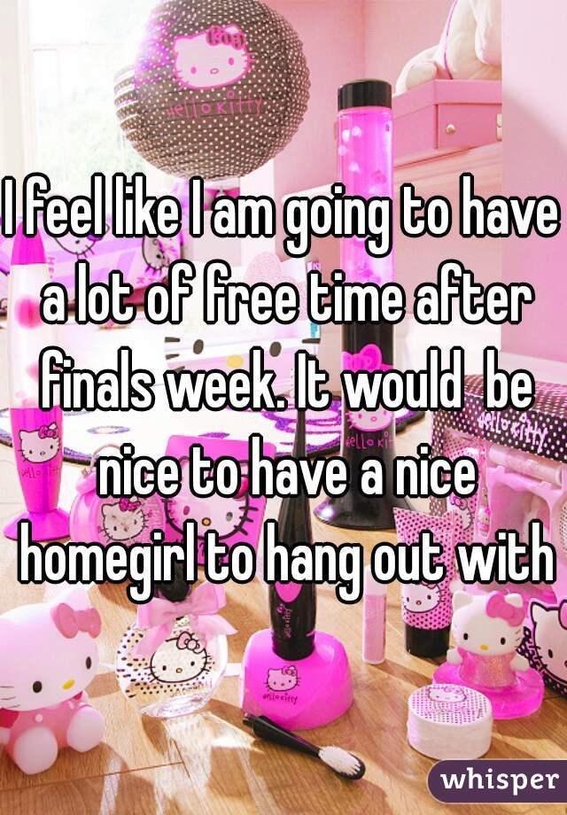 I feel like I am going to have a lot of free time after finals week. It would  be nice to have a nice homegirl to hang out with