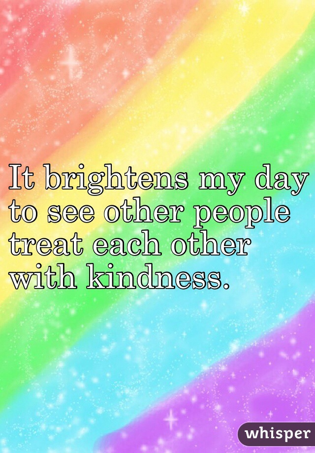 It brightens my day  to see other people treat each other  with kindness.