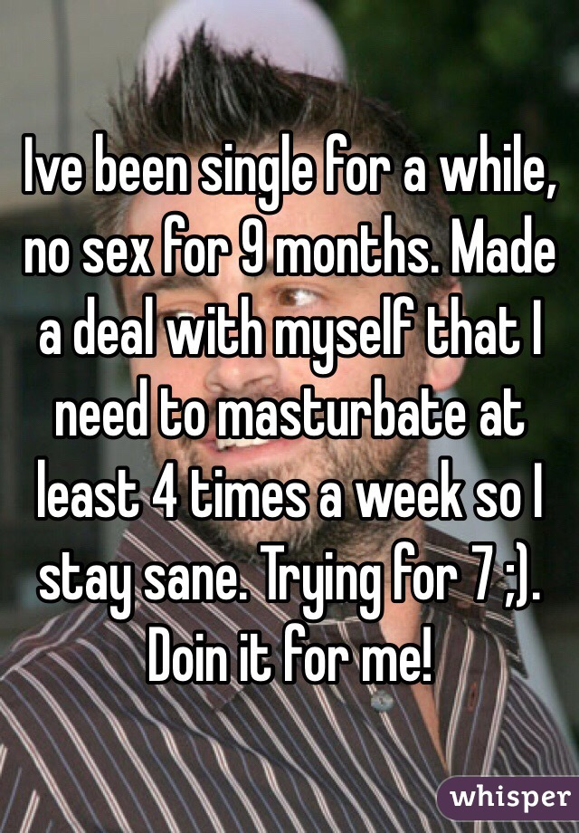 Ive been single for a while, no sex for 9 months. Made  a deal with myself that I need to masturbate at least 4 times a week so I stay sane. Trying for 7 ;). Doin it for me!