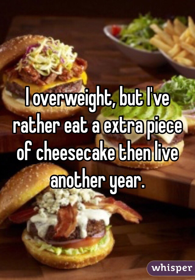 I overweight, but I've rather eat a extra piece of cheesecake then live another year.