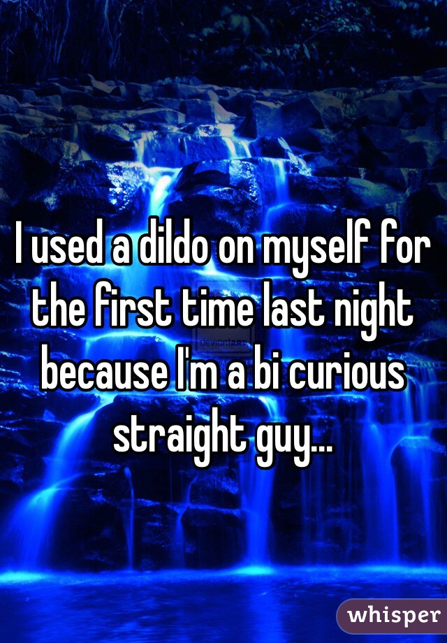 I used a dildo on myself for the first time last night because I'm a bi curious straight guy...
