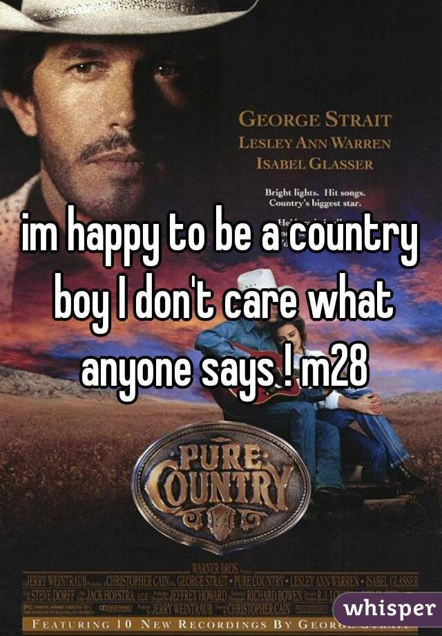 im happy to be a country boy I don't care what anyone says ! m28