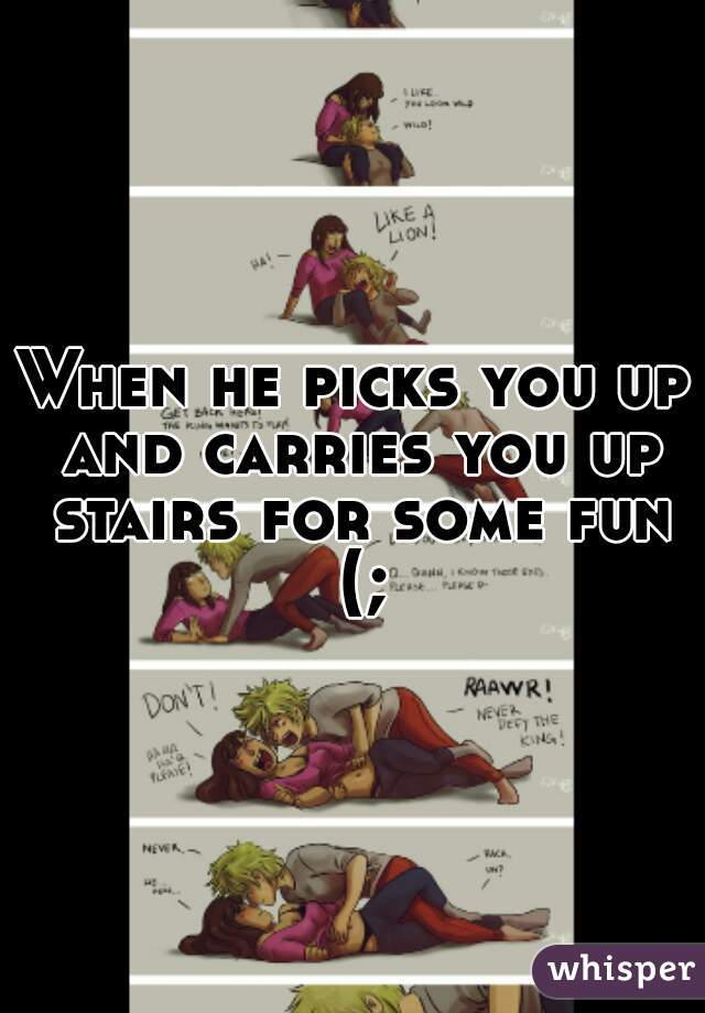 When he picks you up and carries you up stairs for some fun (;