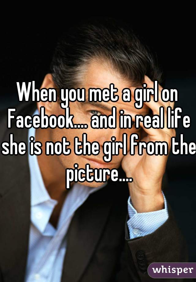 When you met a girl on Facebook.... and in real life she is not the girl from the picture....
