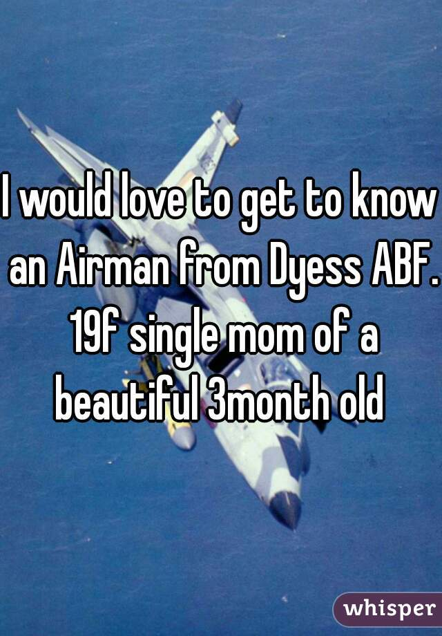 I would love to get to know an Airman from Dyess ABF. 19f single mom of a beautiful 3month old