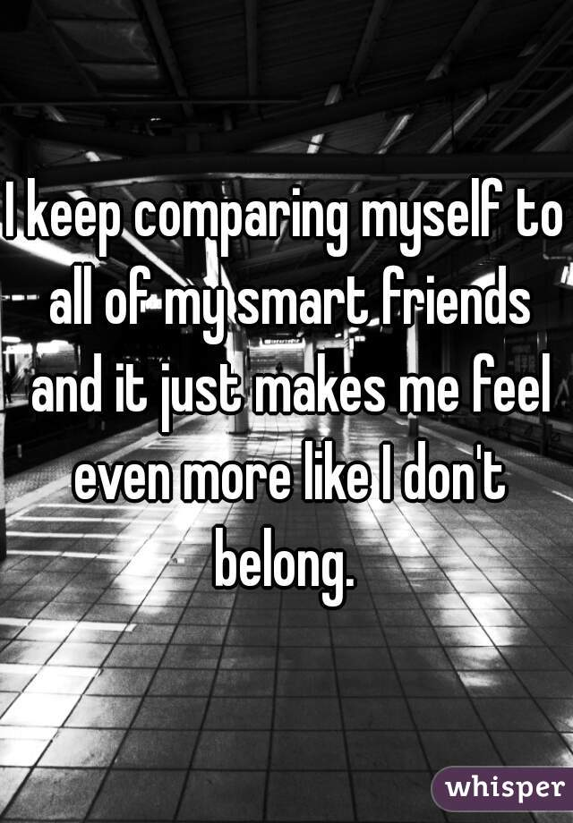 I keep comparing myself to all of my smart friends and it just makes me feel even more like I don't belong.