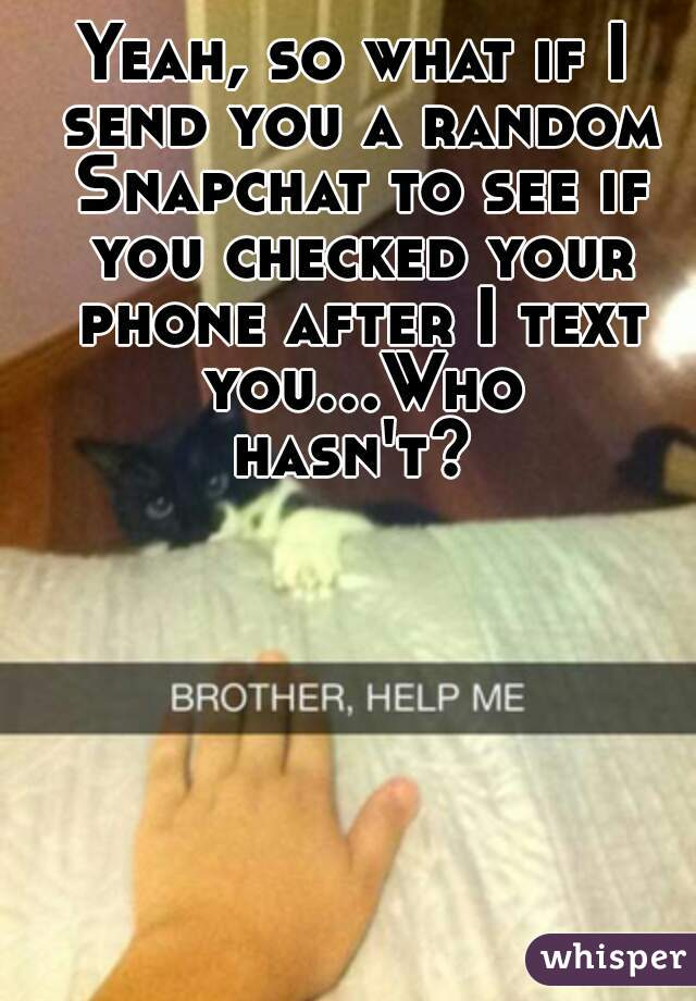 Yeah, so what if I send you a random Snapchat to see if you checked your phone after I text you...Who hasn't?