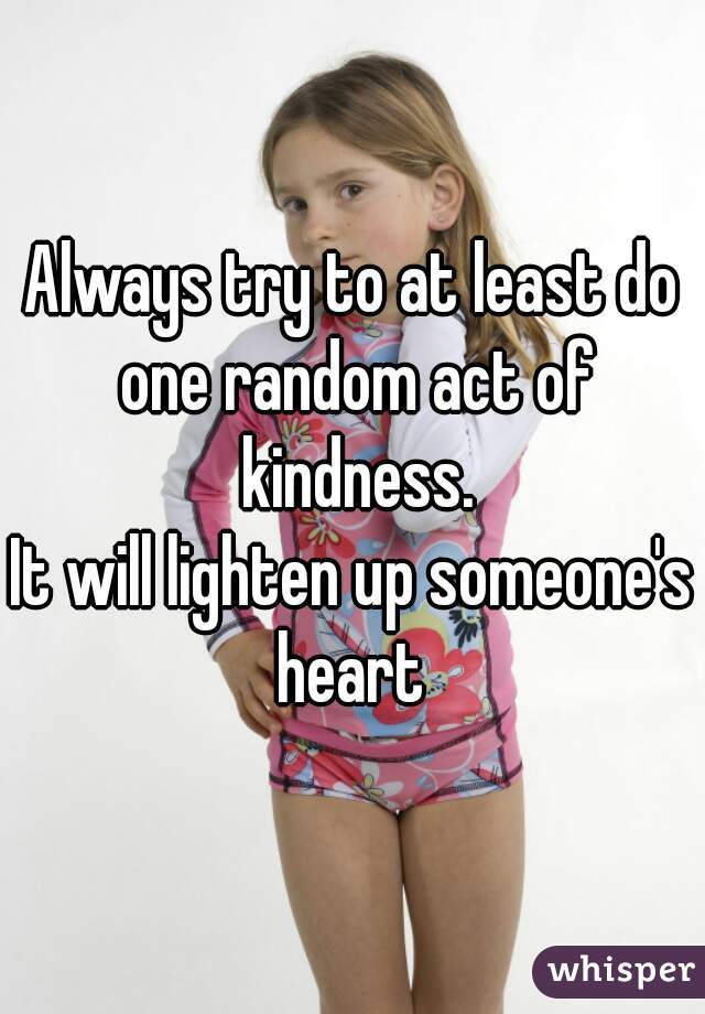 Always try to at least do one random act of kindness. It will lighten up someone's heart