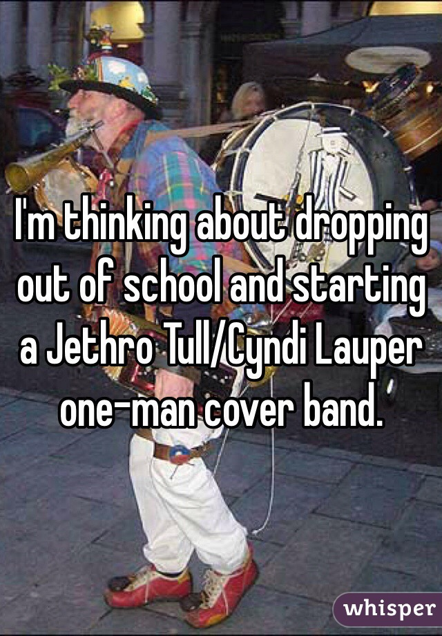 I'm thinking about dropping out of school and starting a Jethro Tull/Cyndi Lauper one-man cover band.