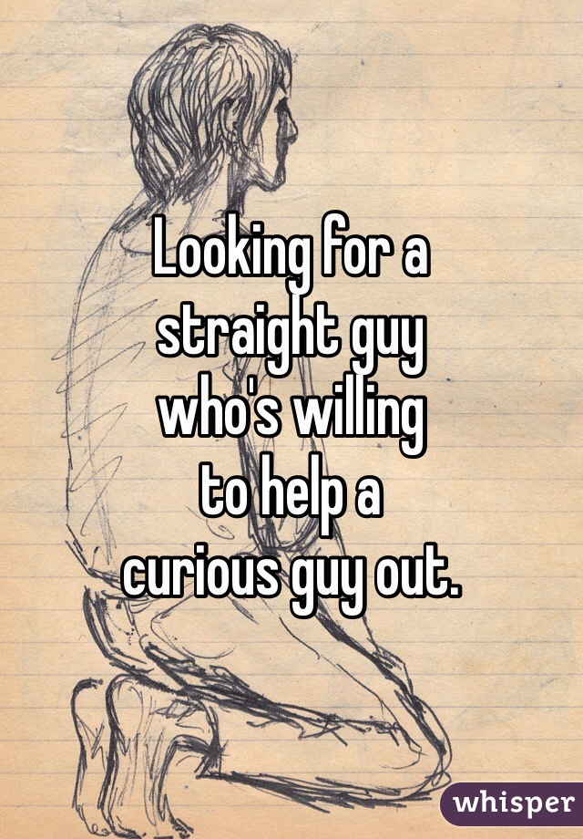 Looking for a straight guy who's willing to help a curious guy out.