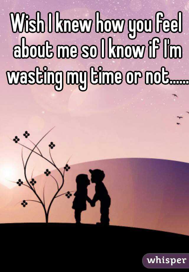 Wish I knew how you feel about me so I know if I'm wasting my time or not......