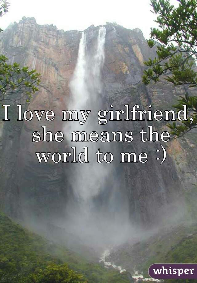 I love my girlfriend, she means the world to me :)