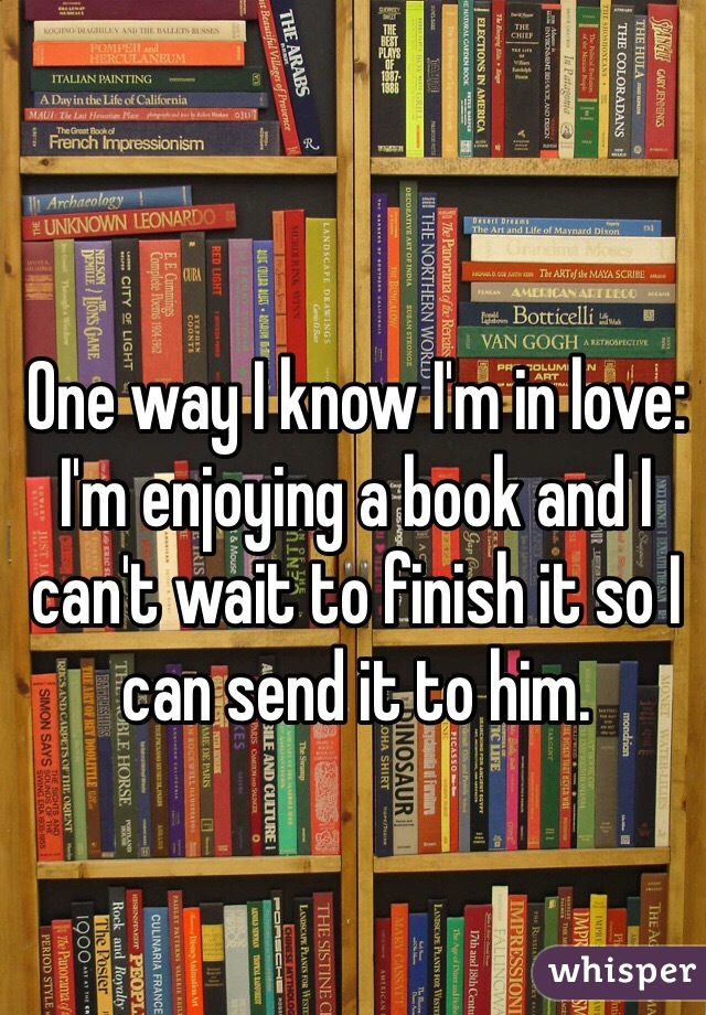 One way I know I'm in love: I'm enjoying a book and I can't wait to finish it so I can send it to him.