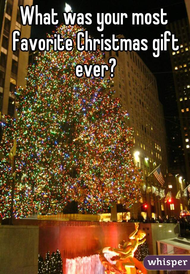 What was your most favorite Christmas gift ever?