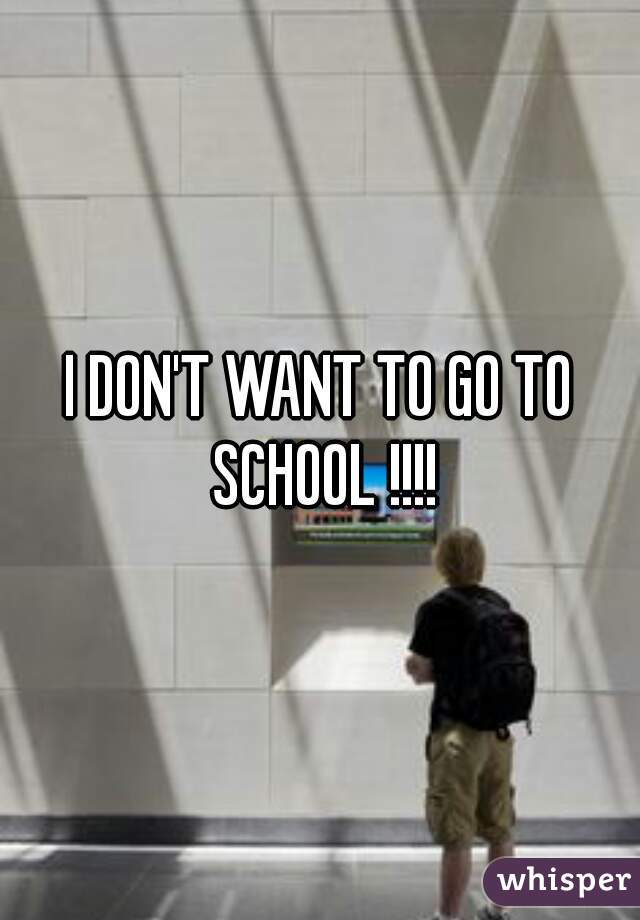 I DON'T WANT TO GO TO SCHOOL !!!!