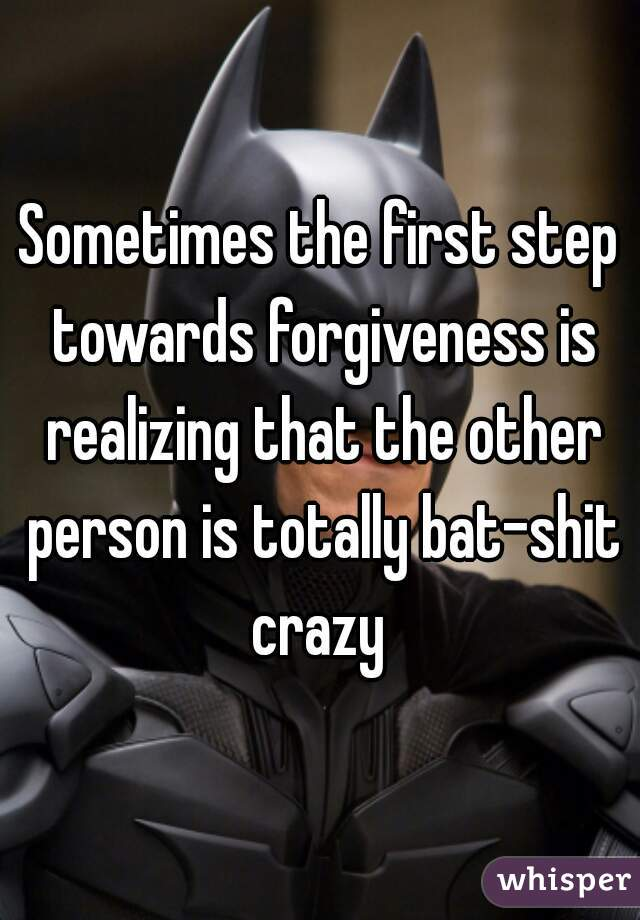 Sometimes the first step towards forgiveness is realizing that the other person is totally bat-shit crazy
