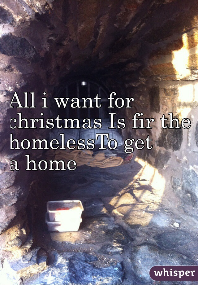 All i want for  christmas Is fir the  homelessTo get  a home