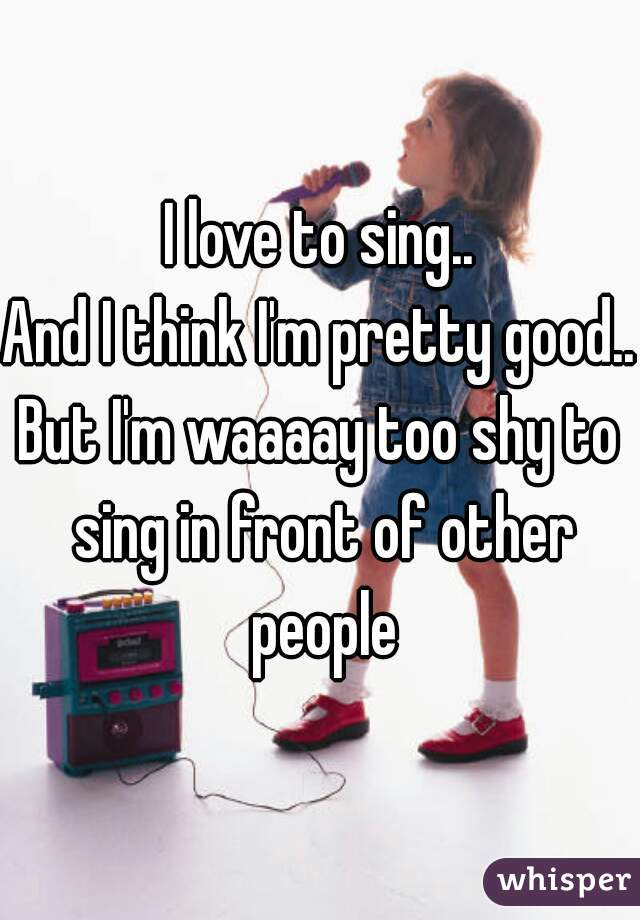 I love to sing.. And I think I'm pretty good.. But I'm waaaay too shy to sing in front of other people