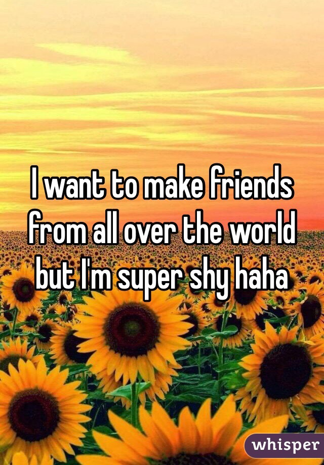 I want to make friends from all over the world but I'm super shy haha