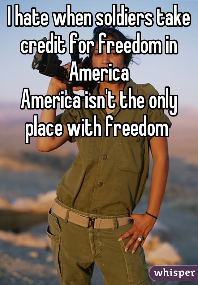 I hate when soldiers take credit for freedom in America America isn't the only place with freedom