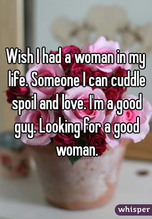 Wish I had a woman in my life. Someone I can cuddle spoil and love. I'm a good guy. Looking for a good woman.