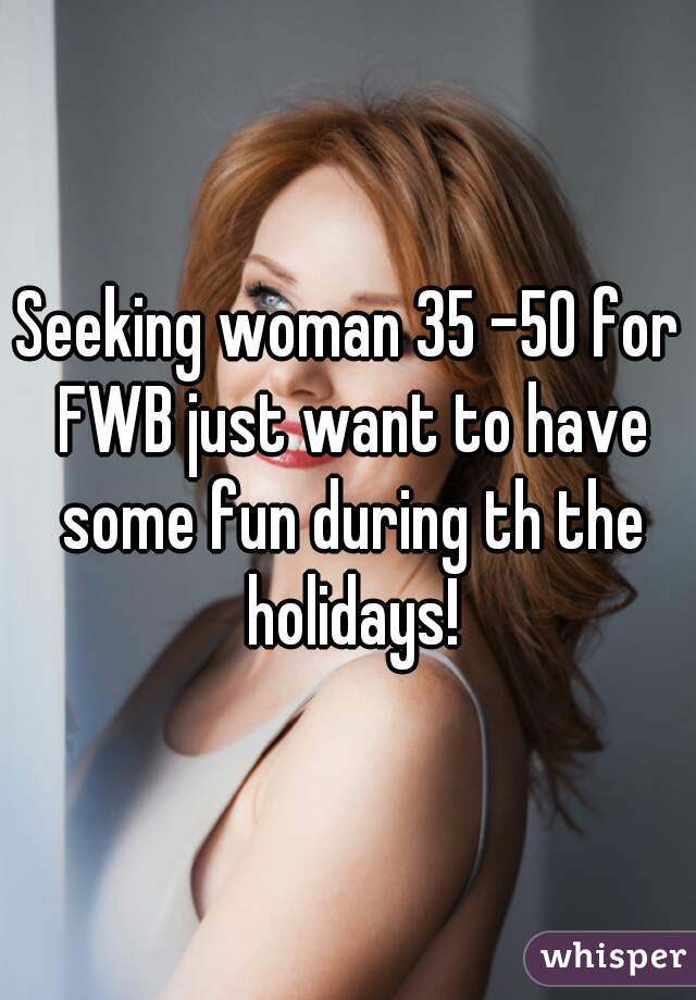 Seeking woman 35 -50 for FWB just want to have some fun during th the holidays!