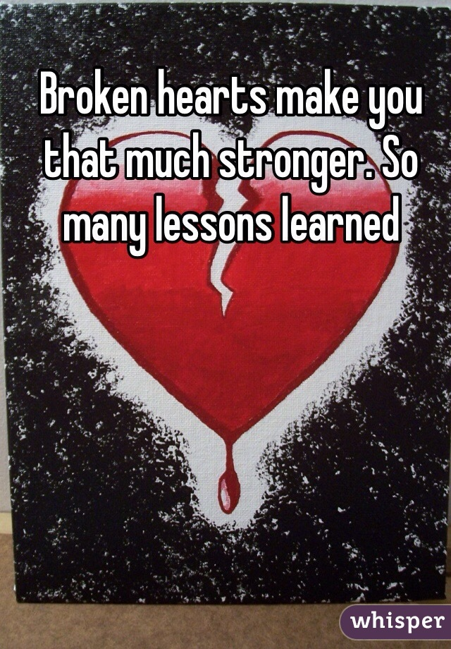 Broken hearts make you that much stronger. So many lessons learned