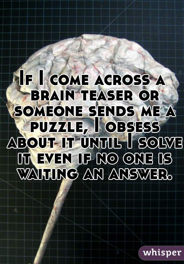 If I come across a brain teaser or someone sends me a puzzle, I obsess about it until I solve it even if no one is waiting an answer.