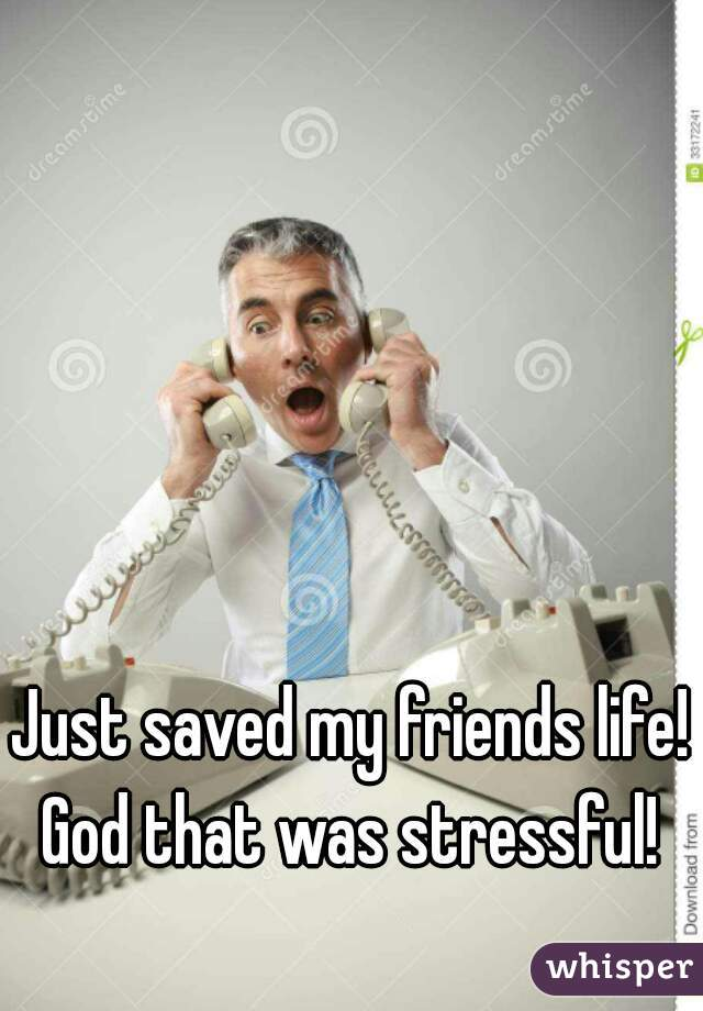 Just saved my friends life! God that was stressful!