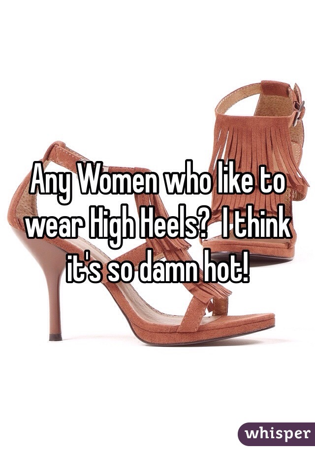 Any Women who like to wear High Heels?  I think it's so damn hot!