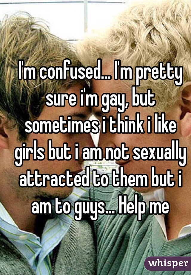 I'm confused... I'm pretty sure i'm gay, but sometimes i think i like girls but i am not sexually attracted to them but i am to guys... Help me