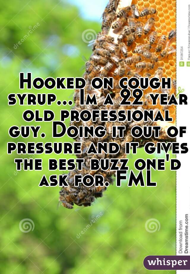 Hooked on cough syrup... Im a 22 year old professional guy. Doing it out of pressure and it gives the best buzz one'd ask for. FML