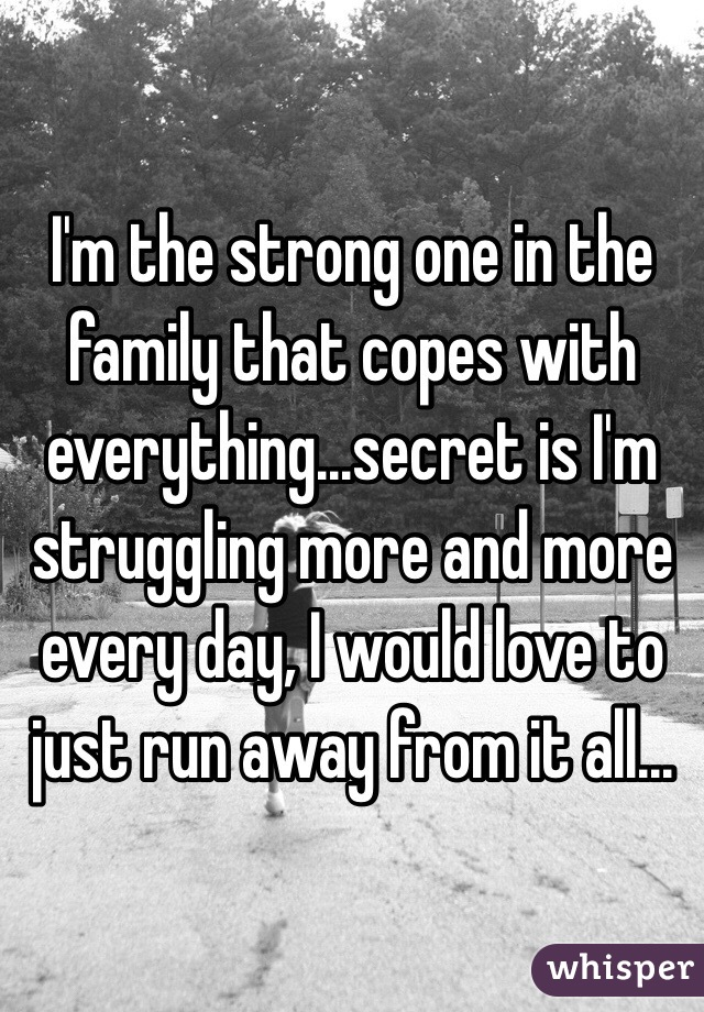 I'm the strong one in the family that copes with everything...secret is I'm struggling more and more every day, I would love to just run away from it all...