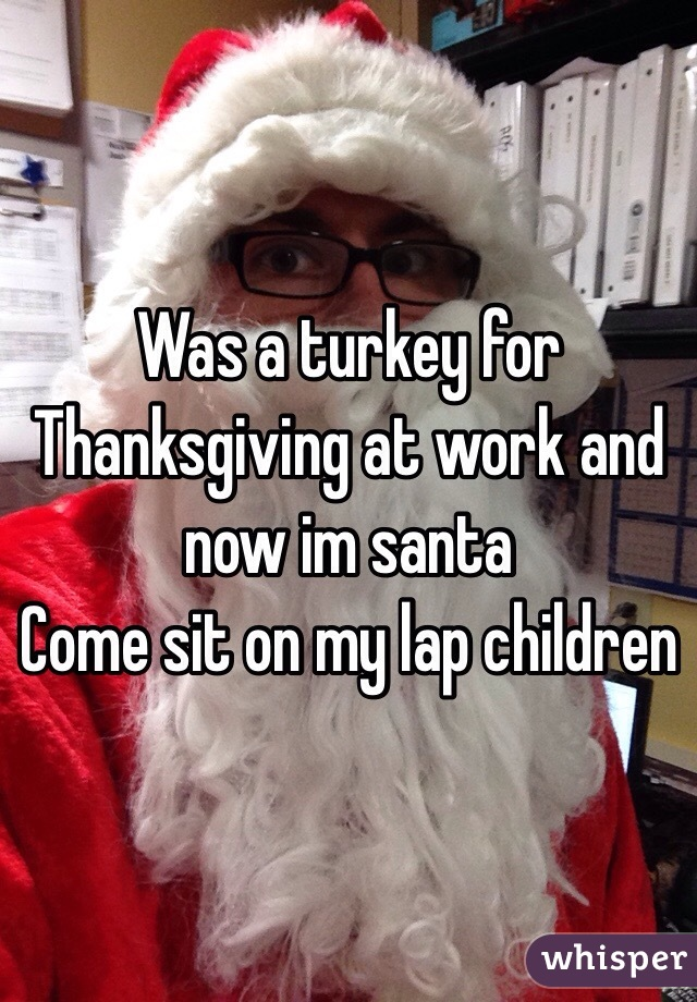 Was a turkey for Thanksgiving at work and now im santa  Come sit on my lap children