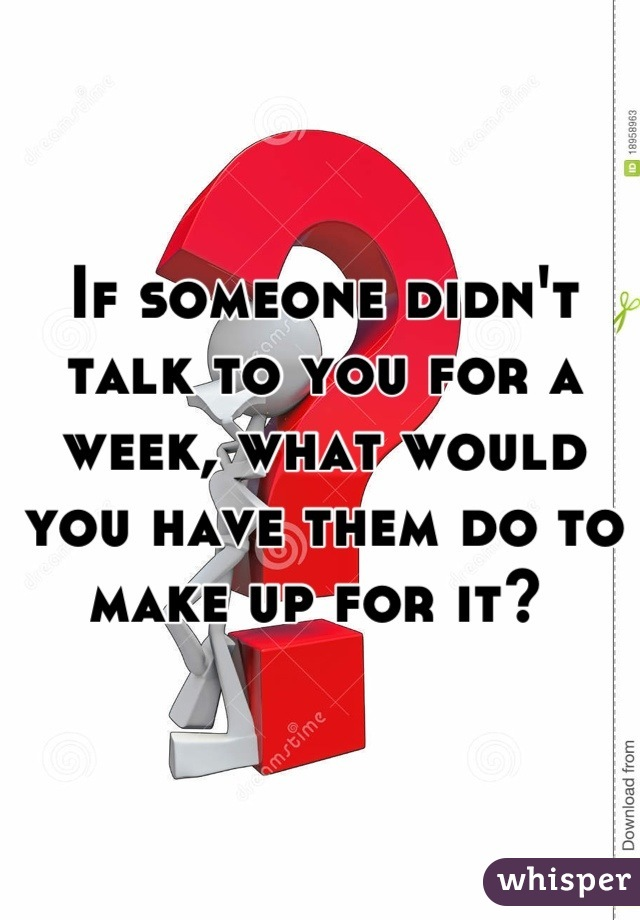 If someone didn't talk to you for a week, what would you have them do to make up for it?