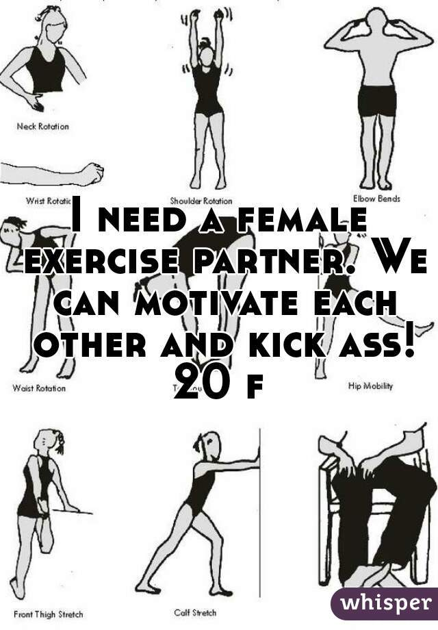 I need a female exercise partner. We can motivate each other and kick ass! 20 f