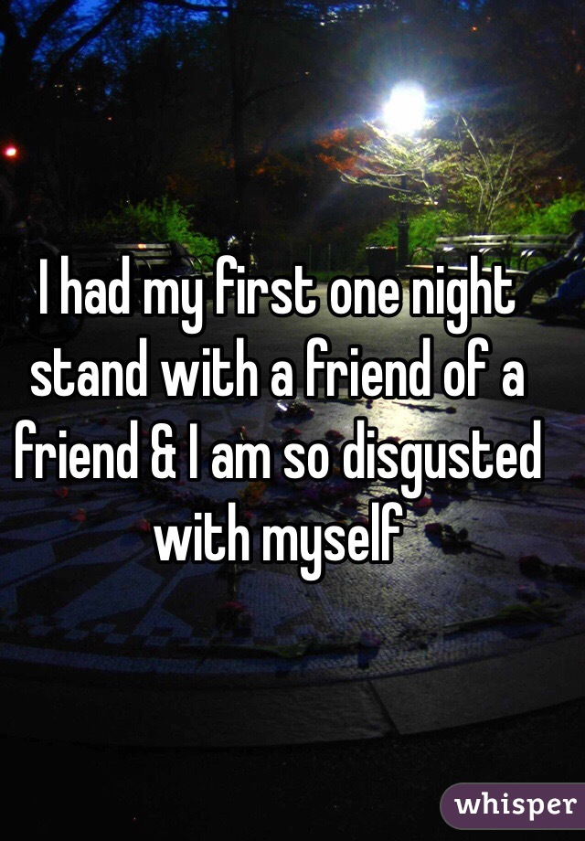 I had my first one night stand with a friend of a friend & I am so disgusted with myself