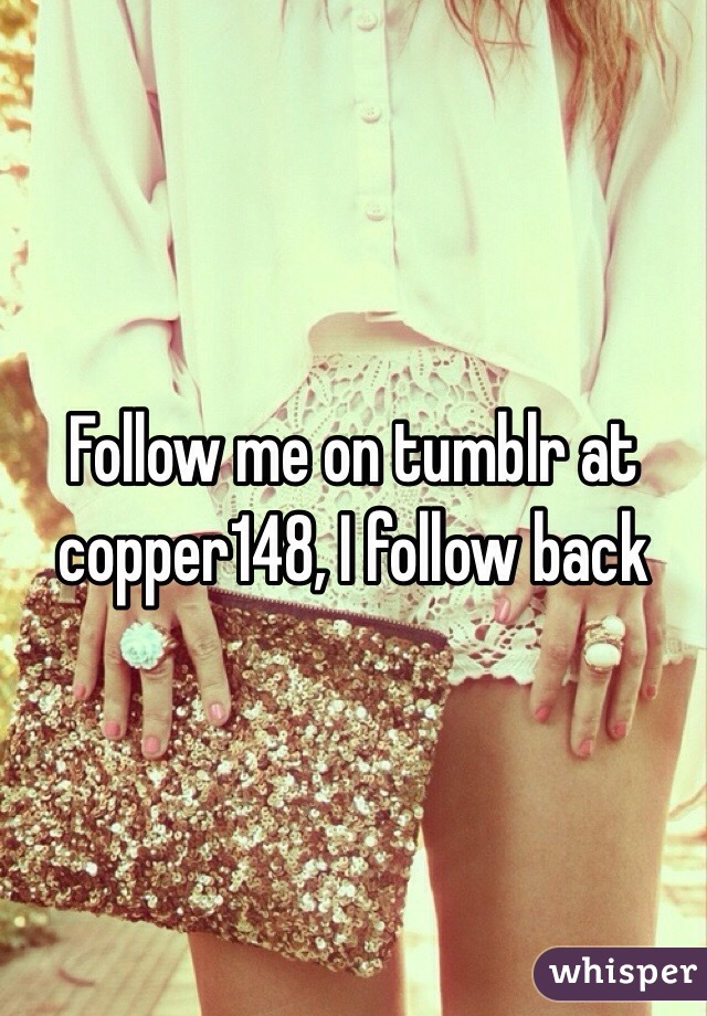 Follow me on tumblr at copper148, I follow back