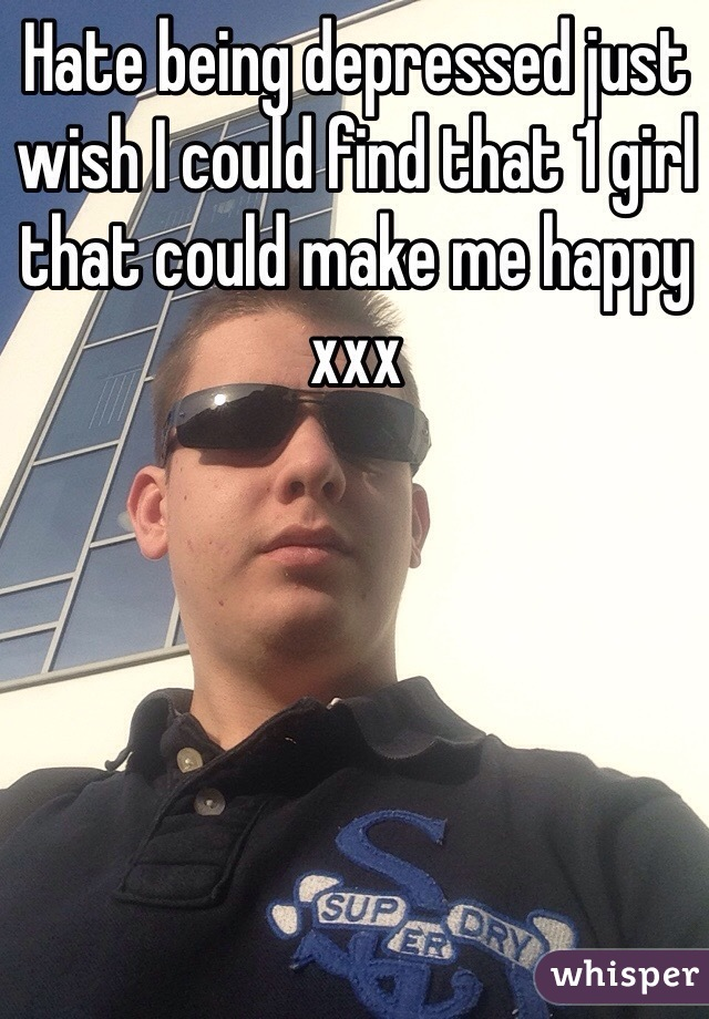 Hate being depressed just wish I could find that 1 girl that could make me happy xxx