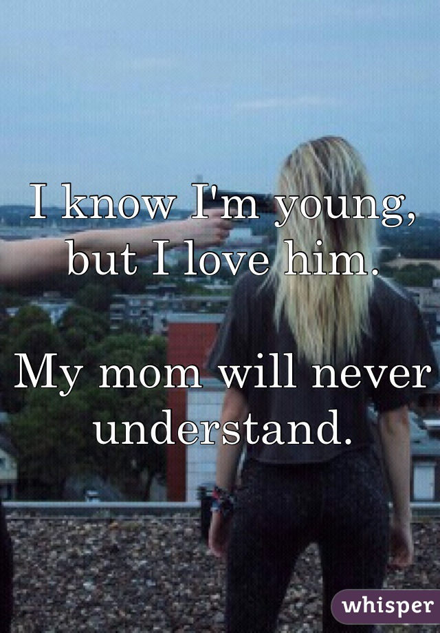 I know I'm young, but I love him.  My mom will never understand.
