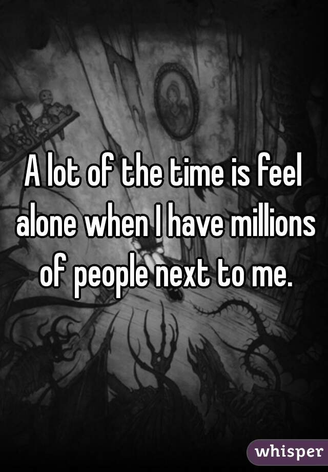 A lot of the time is feel alone when I have millions of people next to me.