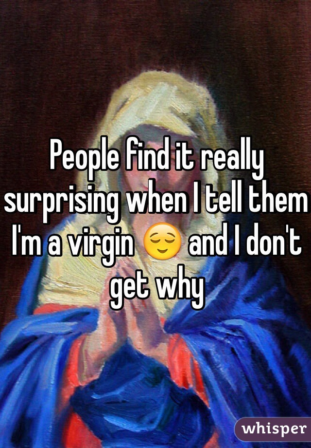 People find it really surprising when I tell them I'm a virgin 😌 and I don't get why