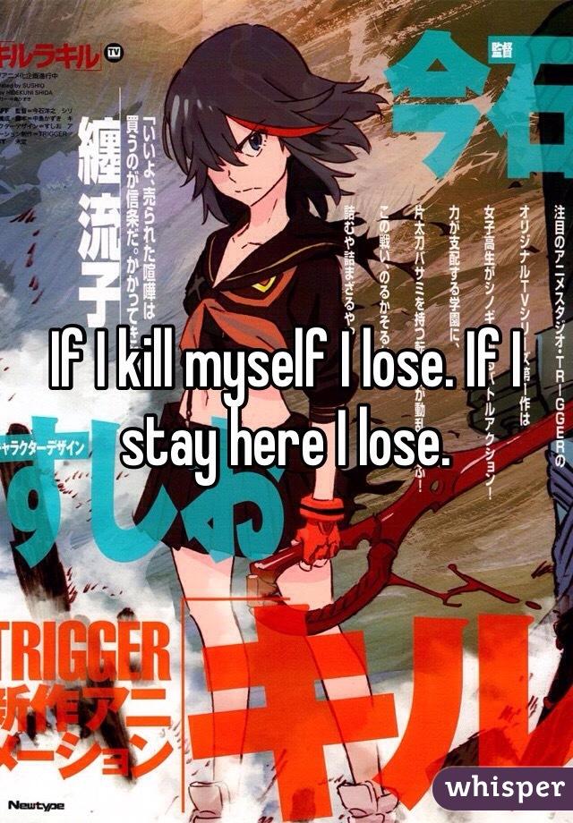 If I kill myself I lose. If I stay here I lose.